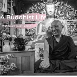A new episode on the podcast series: A Buddhist Life with Geshe Tashi Tsering.